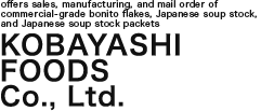 Kobayashi Foods Co., Ltd. offers sales, manufacturing, and mail order of commercial-grade bonito flakes, Japanese soup stock, and Japanese soup stock packets